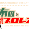 プロレスとは人生である。Amazonプライムビデオで配信されている【有田と週刊プロレスと】の魅力について語り尽くすっ!!