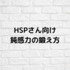 【HSP向け】鈍感力を鍛える為にやめるべき事6選