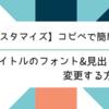 【カスタマイズ】コピペで簡単!タイトルのフォント&見出しを変更する方法
