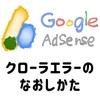 【臨時更新】AdSenseの広告クローラのエラーについて、備忘録。