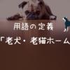 【運用に迷う新しい用語の定義】  『老犬・老猫ホーム』