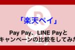 【次は楽天ペイ?】PayPay、LINE Payとキャンペーンの比較をしてみた