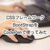CSSフレームワークBootStrapをCodePenで使ってみた