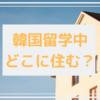 【韓国留学準備】韓国留学中どこに住む?【家探し】