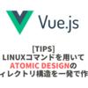 Linuxコマンドを用いてAtomic Designのディレクトリ構造を一発で作る