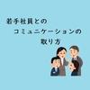 若手社員とのコミュニケーションの取り方【簡単】