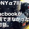 【これで解決】SONY α7IIIとmacbookが接続できなかった苦労話。