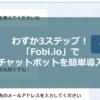 サイトやブログにチャットボットを簡単導入!プログラミング不要で使える「Fobi.io」が熱い