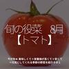 584食目「旬の役菜 8月【トマト】」今が旬★ 美味しくて+栄養価が高くて+安くて=元気にしてくれる季節の野菜を紹介その1