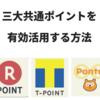「楽天スーパーポイント」「Tポイント」「Pontaポイント」を有効に使う方法!