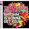 Twelve Inch Eighties (Rhythm Is Gonna Get You)