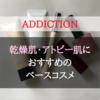 【ADDICTIONで大人買い!】乾燥肌・アトピー肌におすすめのベースコスメ