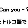 英語でよく使うフレーズ【Can you ~?】をトルコ語で?