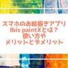 スマホのお絵描きアプリIbis paintXとは?使い方やメリットとデメリット