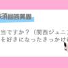【アンケート企画】関西ジャニーズJr.好きに聞いてみた!!!-お仕事編-