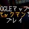 【ゲーム】Googleマップで「パックマン」が遊べる!!