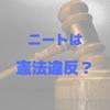 働かないニートは罪なのか?日本国憲法と軽犯罪法違反、ニート罪の事例から