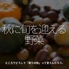 1036食目「秋に旬を迎える野菜」ところでどうして「実りの秋」って言うんだろう。