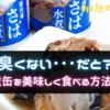 「臭くない・・・だと?」サバ水煮缶を美味しく食べる方法はこれだ!