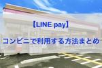 【LINE pay】コンビニで使う方法まとめ【コンビニ一覧・利用手順・メリットなど】