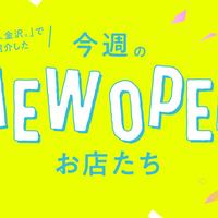 【新店まとめ】「週末、金沢。」で紹介したNEW OPENなお店たち【6月4週】