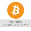 将来、主要通貨になりうる仮想通貨、今後の通貨の動向を考えてみた