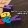 海外赴任中「子供の日本語力」を無理なく維持する方法とは?【海外駐在・転勤・準備】