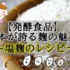 【発酵食品】日本が誇る麹の魅力 ~塩麹のレシピ~