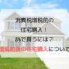 消費税増税前の住宅購入!8%で買うには?増税前後の住宅購入について