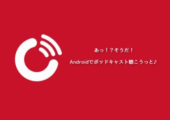 Androidで快適にポッドキャストを聴きたいなら『ポッドキャストプレーヤー』とかいうアプリがおすすめだぜ!