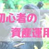 資産運用の始め方~初心者編~
