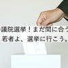 参議院選挙!まだ間に合う!若者よ、選挙に行こう。