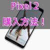 【実験中】日本国内から米国版GoogleストアのPixel 2を購入する方法!