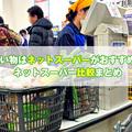 買い物はネットスーパーが便利!お得な使い方まとめ【おすすめネットスーパー比較】