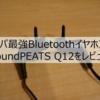 【コスパ最強】Bluetoothイヤホン SoundPEATS Q12をレビュー