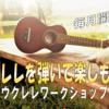 ウクレレを弾いて楽しもう!~ウクレレワークショップ~第34弾