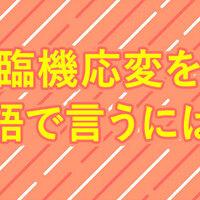 「臨機応変」の英語表現ご紹介!四字熟語の英語表現とは!?