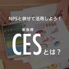 NPS®と併せて活用しよう!新指標「CES」とは?