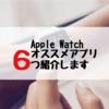 iPhoneユーザー必見!Apple Watchおすすめアプリ6選