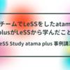 LeSS Study atama plus 事例講演 「5チームでLeSSをしたatama plusがLeSSから学んだこと」