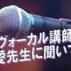ヴォーカル講師・鎌野 愛先生に聞いてみた!vol.5~突撃!根掘り葉掘りインタビュー~