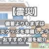 【震災】備蓄よりもまずは防災グッズを準備しよう!おすすめ7選を紹介