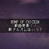 BUMP OF CHICKEN新曲「シリウス」「Spica」を発表!新アルバムも近い…!?