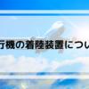 【飛行機について】飛行機の着陸装置について