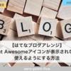 【はてなブログアレンジ】Font Awesomeアイコンが表示されない? | 使えるようにする方法