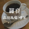 【高田馬場喫煙可】昭和の雰囲気満載「茶房羅良」地元に愛されてる喫茶店だった