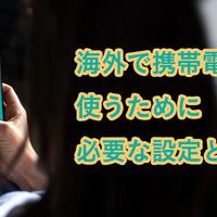 海外で携帯電話を使うために必要な設定とは