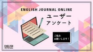 ENGLISH JOURNAL ONLINEへのご意見・ご感想をお聞かせください!【ユーザーアンケート】
