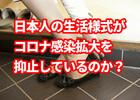 日本人の生活様式がコロナ感染拡大を抑止しているのか?