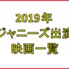 【2019年】ジャニーズ出演映画一覧